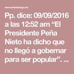 """Pp. dice: 09/09/2016 a las 12:52 am """"El Presidente Peña Nieto ha dicho que no llegó a gobernar para ser popular"""". Como es que nadie ataca ese sofisma?, no se trata de ser popular o no, eso déjenlo para la escuela; obviamente la democracia se basa en que los gobiernos tomen decisiones que sean populares y como ejemplo esta el BREXIT que a muchos no les gusto, pero que fue la máxima manifestación del respeto a los gobernados; que debemos tener en la cabeza para aceptar esa tontería de """"no…"""