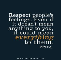 Respect people's feelings. Even if it doesn't mean anything to you, it could mean everything to them.