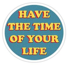"""""""have the time of your life """" Stickers by LindseyL Bubble Stickers, Cool Stickers, Printable Stickers, Laptop Stickers, Brandy Melville Stickers, Time Of Your Life, Aesthetic Stickers, Motivation, Words"""