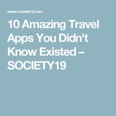 10 Amazing Travel Apps You Didn't Know Existed – SOCIETY19