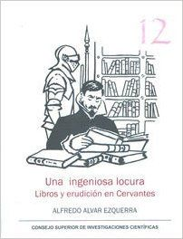 Una ingeniosa locura : libros y erudición en Cervantes / Alfredo Alvar Ezquerra - Madrid : Consejo Superior de Investigaciones Científicas, 2016
