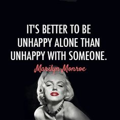 It's better to be unhappy alone than unhappy with someone- Marilyn Monroe