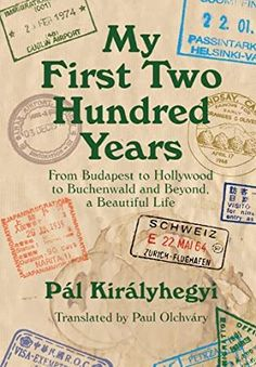[Free eBook] My First Two Hundred Years: From Budapest to Hollywood to Buchenwald and Beyond, a Beautiful Life Author Pál Királyhegyi and Paul Olchváry,