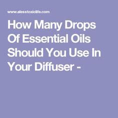 How Many Drops Of Essential Oils Should You Use In Your Diffuser -