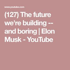 (127) The future we're building -- and boring | Elon Musk - YouTube