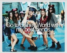 Go to disney with my best friends....Crystal Bondy, Crystal Brown, Lisa Pasley, Lisa Davis!!!! This is us :)