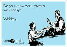 Free and Funny Drinking Ecard: Do you know what rhymes with Friday? Create and send your own custom Drinking ecard. Whiskey Meme, Whiskey Quotes, Whiskey Girl, Scotch Whiskey, Irish Whiskey, Bourbon Whiskey, Bar Quotes, Funny Quotes, Humor Quotes