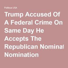 Trump Accused Of A Federal Crime On Same Day He Accepts The Republican Nomination