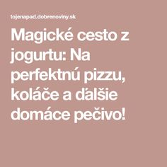 Magické cesto z jogurtu: Na perfektnú pizzu, koláče a ďalšie domáce pečivo! Magick, Food And Drink, Pizza, Sweets, Cooking, Gardening, Hampers, Bon Appetit, Kitchen