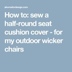 how to sew a halfround seat cushion cover for my outdoor wicker chairs diy furniture covers pinterest round seat cushions wicker chairs and