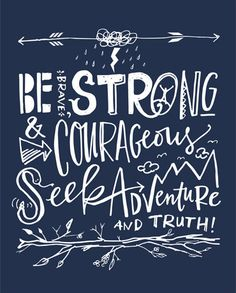Be brave, strong & courageous.  Seek adventure and truth!
