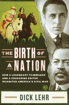 The Birth of a Nation: How a Legendary Filmmaker and a Crusading Editor Reignited America's Civil War by Dick Lehr
