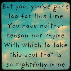 """""""But you, you've gone too far this time.  You have neither reason nor rhyme with which to take this soul that is so rightfully mine.""""  ~Mumford & Sons, """"Roll Away Your Stone"""""""