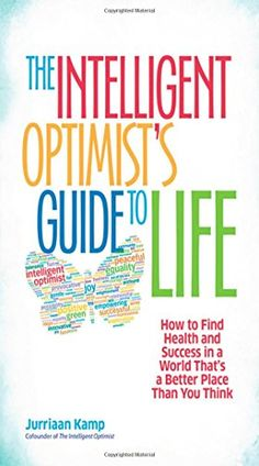 The Intelligent Optimist's Guide to Life: How to Find Health and Success in a World That's a Better Place Than You Think (BK Life) by Jurriaan Kamp http://smile.amazon.com/dp/162656275X/ref=cm_sw_r_pi_dp_FHeNvb0G13XCK