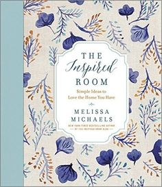 The Inspired Room: Simple Ideas to Love the Home You Have, Melissa Michaels