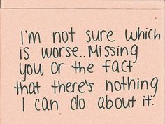 I'm not sure which is worse ... missing you, or the fact that there's nothing I can do about it.