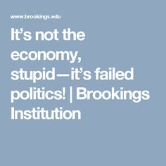 It's not the economy, stupid—it's failed politics! | Brookings Institution