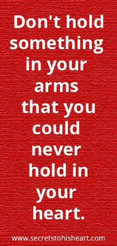 """Don't hold something in your arms that you could never hold in your heart."""