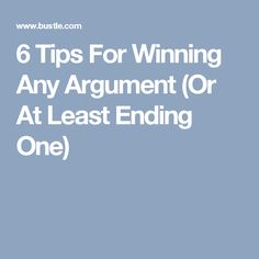 6 Tips For Winning Any Argument (Or At Least Ending One)