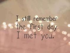 I still remember the first day I met you. <3