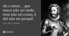 Ah o amor... que nasce não sei onde, vem não sei como, e dói não sei porquê. — Luís de Camões