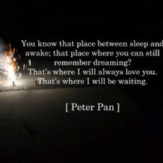 The place where you can still remember dreaming.  Peter Pan