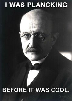 Max Planck. I swear, its just constant bickering with him. Get it? Constant? Ehhh...