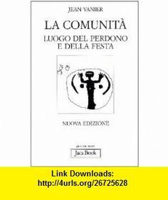 La comunit�. Luogo del perdono e della festa (9788816302105) Jean Vanier , ISBN-10: 8816302100  , ISBN-13: 978-8816302105 ,  , tutorials , pdf , ebook , torrent , downloads , rapidshare , filesonic , hotfile , megaupload , fileserve