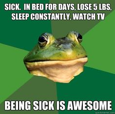 sick.  in bed for days, lose 5 lbs, sleep constantly, watch tv being sick is awesome