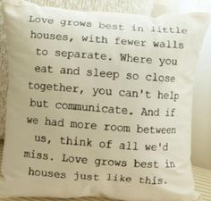 Cottage Home. how sweet is this? Love grows best in little houses, with fewer walls to separate. Where you eat and sleep so close together, you cant help but communicate. And if we had more room between us, think of all we'd miss. Love grows best in houses just like this.