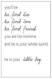 You'll be his first kiss-his first love-his first friend. You are his momma and he is your whole world. He is your little boy.