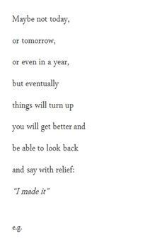"""Maybe not today, or tomorrow, or even in a year, but eventually things will turn up you will get better and be able to look back and say with relief: """"I made it"""""""