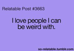 I'm weird with everybody no matter who it is (even my history teacher)