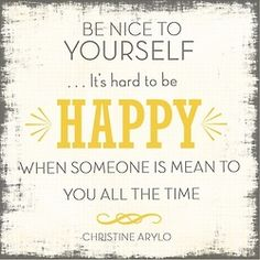 Be nice to yourself. It's hard to be happy when someone is mean to you all the time