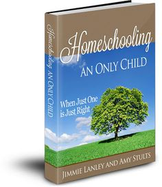 Homeschooling an Only Child: When Just One is Just Right, a digital guide by Jimmie Lanley and Amy Stults