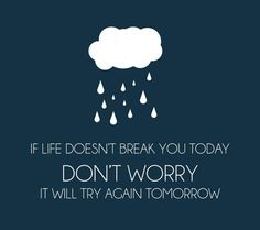 If Life Doesn't Break You Today: it does feel like that sometimes.