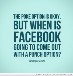 The Poke option is okay, but when is Facebook going to come out with a Punch option?