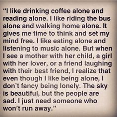 """being alone never felt right. sometimes it felt good, but it never felt right."" - Bukowski"