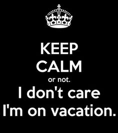 Keep Calm or not. I don't care I'm on vacation