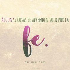 Algunas cosas se aprenden solo por la fe. -Dallin H. Oaks  canalmormon.org/blog  Fe, SUD, memes, Inspiración, Frases, Blog, Mormón