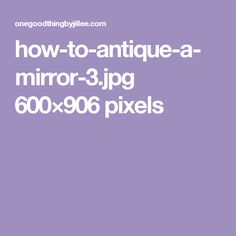how-to-antique-a-mirror-3.jpg 600×906 pixels