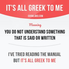 """""""It's all Greek to me"""" means """"you do not understand something that is said or written"""". Example: I've tried reading the manual but it's all Greek to me."""