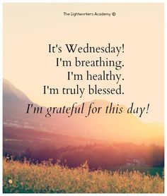 It's Wednesday! I'm breathing. I'm healthy. I'm truly blessed. I'm grateful for this day!