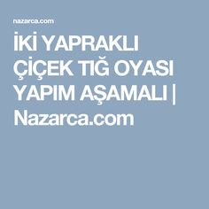İKİ YAPRAKLI ÇİÇEK TIĞ OYASI YAPIM AŞAMALI   Nazarca.com
