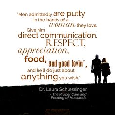 """""""Men admittedly are putty in the hands of a woman they love. Give him direct communication, respect, appreciation, food, and good lovin', and he'll do just about anything you wish."""" Dr. Laura Schlessinger, The Proper Care and Feeding of Husbands"""