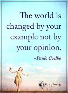 The world is changed by your example not by your opinion. - Paulo Coelho - photo by Uplifting Quotes, Meaningful Quotes, Motivational Quotes, Inspirational Quotes, Positive Words, Positive Quotes, Words Quotes, Life Quotes, Sayings