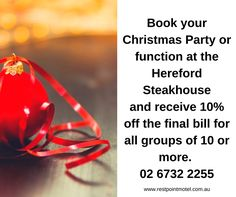 Book your Christmas Party at the Hereford Steakhouse and receive 10% off the final bill for all groups of 10 or more.  Phone: 02 6732 2255 for all details
