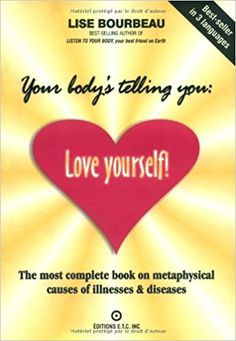 Your Body's Telling You: Love Yourself!: The most complete book on metaphysical causes of illnesses & diseases: Lise Bourbeau: 9782920932173: Amazon.com: Books