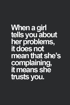 When a girl tells you about her problems, it does not mean that shes complaning, it means she trusts you.