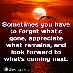 Sometimes you have to forget what's gone, appreciate what remains, and look forward to what's coming next.